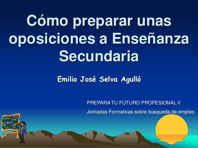 Cómo preparar unasoposiciones a Enseñanza       Secundaria      Emilio José Selva Agulló              PREPARA TU FUTURO PR...