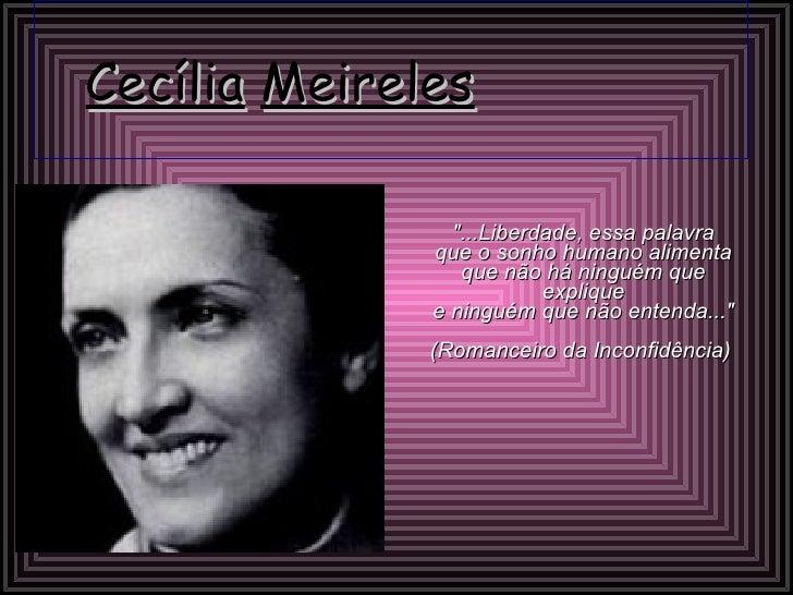 """Cecília   Meireles   """"...Liberdade, essa palavra que o sonho humano alimenta que não há ninguém que explique e ningué..."""