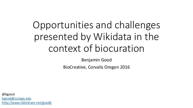 Opportunities and challenges presented by Wikidata in the context of biocuration Benjamin Good BioCreative, Corvalis Orego...