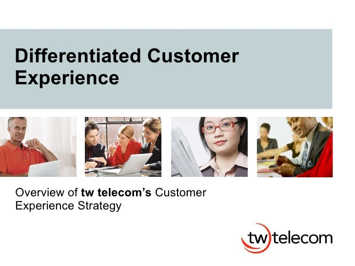 Differentiated Customer Experience Overview of  tw telecom's  Customer Experience Strategy