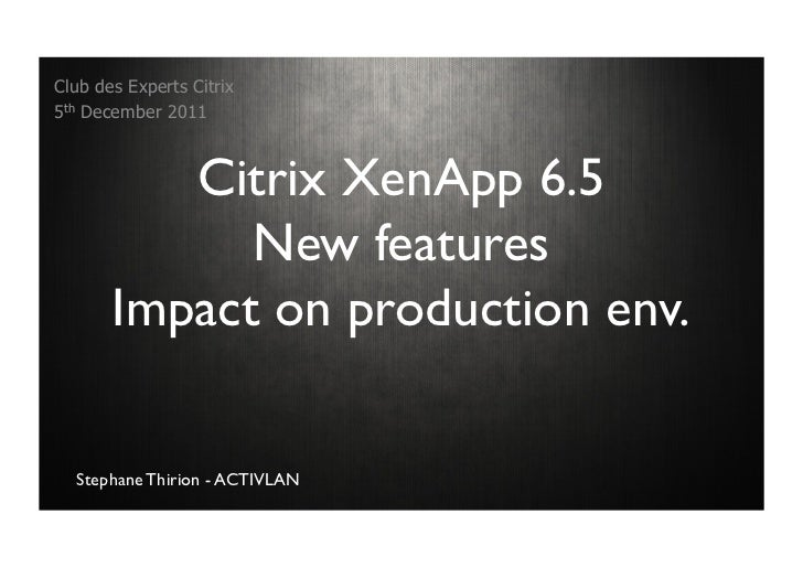 Club des Experts Citrix5th December 2011          Citrix XenApp 6.5             New features       Impact on production en...
