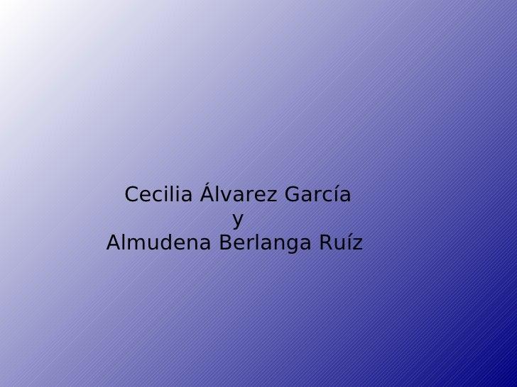 <ul><ul><li>Cecilia Álvarez García </li></ul></ul><ul><ul><li>y </li></ul></ul><ul><ul><li>Almudena Berlanga Ruíz  </li></...