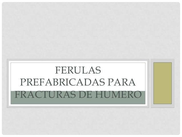 FERULAS PREFABRICADAS PARA FRACTURAS DE HUMERO