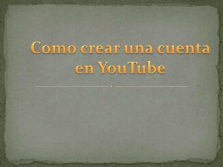  Crear una cuenta en Gmail Ingresamos a youtube.com Damos clic en el ícono ¨crear cuenta¨. Aparecerá el formulario, el...