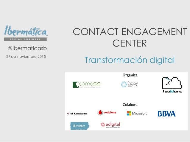 CONTACT ENGAGEMENT CENTER Transformación digital @Ibermaticasb 27 de noviembre 2015