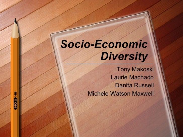 Socio-Economic Diversity Tony Makoski Laurie Machado Danita Russell Michele Watson Maxwell