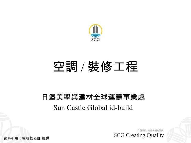 空調 / 裝修工程 日堡美學與建材全球運籌事業處 Sun Castle Global id-build 資料引用:徐明乾老師 提供