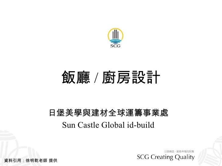 飯廳 / 廚房設計 日堡美學與建材全球運籌事業處 Sun Castle Global id-build 資料引用:徐明乾老師 提供