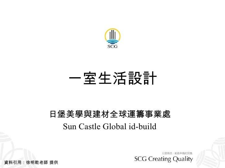 一室生活設計 日堡美學與建材全球運籌事業處 Sun Castle Global id-build 資料引用:徐明乾老師 提供