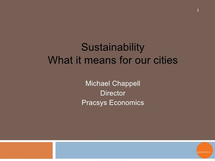 Sustainability What it means for our cities Michael Chappell Director Pracsys Economics