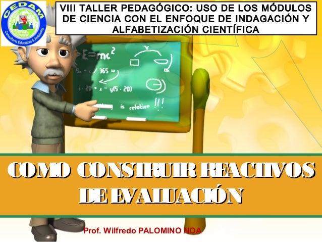 COMO CONSTRUIRREACTIVOSCOMO CONSTRUIRREACTIVOS DEEVALUACIÓNDEEVALUACIÓN Prof. Wilfredo PALOMINO NOA VIII TALLER PEDAGÓGICO...
