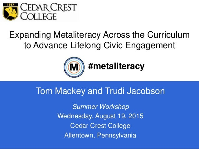 Expanding Metaliteracy Across the Curriculum to Advance Lifelong Civic Engagement 1 Tom Mackey and Trudi Jacobson #metalit...