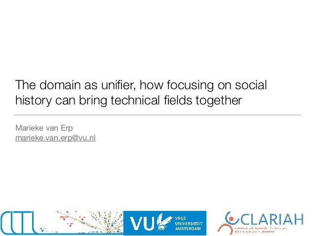 The domain as unifier, how focusing on social history can bring technical fields together Marieke van Erp  marieke.van.erp@v...