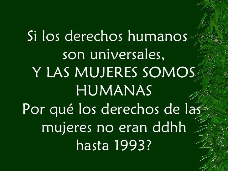 Si los derechos humanos  son universales, Y LAS MUJERES SOMOS HUMANAS Por qué los derechos de las  mujeres no eran ddhh ha...