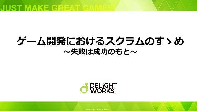Copyright 2019 DELiGHTWORKS. ゲーム開発におけるスクラムのすゝめ ~失敗は成功のもと~