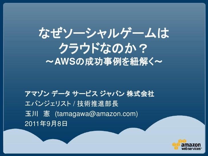 なぜソーシャルゲームは    クラウドなのか?    ~AWSの成功事例を紐解く~アマゾン データ サービス ジャパン 株式会社エバンジェリスト / 技術推進部長玉川 憲 (tamagawa@amazon.com)2011年9月8日