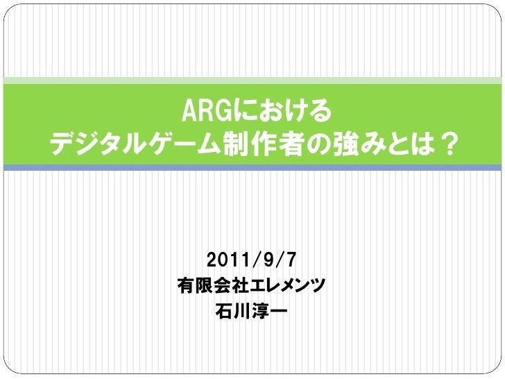 ARGにおけるデジタルゲーム制作者の強みとは?      2011/9/7    有限会社エレメンツ       石川淳一