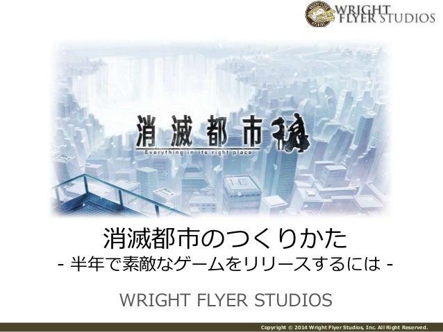 消滅都市のつくりかた  - 半年で素敵なゲームをリリースするには-  WRIGHT FLYER STUDIOS  Copyright © 2014 Wright Flyer Studios, Inc. All Right Reserved.