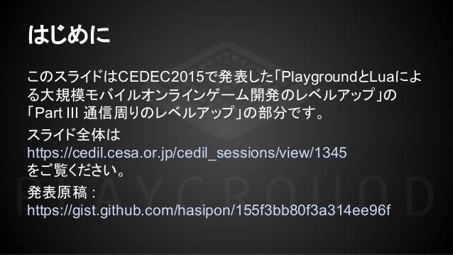 このスライドはCEDEC2015で発表した「PlaygroundとLuaによ る大規模モバイルオンラインゲーム開発のレベルアップ」の 「Part III 通信周りのレベルアップ」の部分です。 スライド全体は https://cedil.cesa...