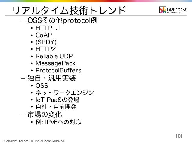 Copyright Drecom Co., Ltd. All Rights Reserved. 101 リアルタイム技術トレンド – OSSその他protocol例 • HTTP1.1 • CoAP • (SPDY) • HTTP2 • Rel...
