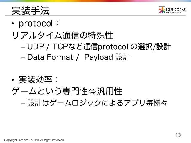 Copyright Drecom Co., Ltd. All Rights Reserved. 13 実装手法 • protocol: リアルタイム通信の特殊性 – UDP / TCPなど通信protocol の選択/設計 – Data For...