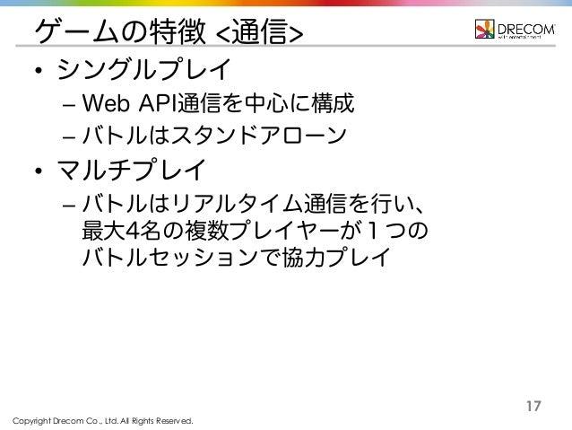 Copyright Drecom Co., Ltd. All Rights Reserved. 17 ゲームの特徴 <通信> • シングルプレイ – Web API通信を中心に構成 – バトルはスタンドアローン • マルチプレイ – バトルはリ...