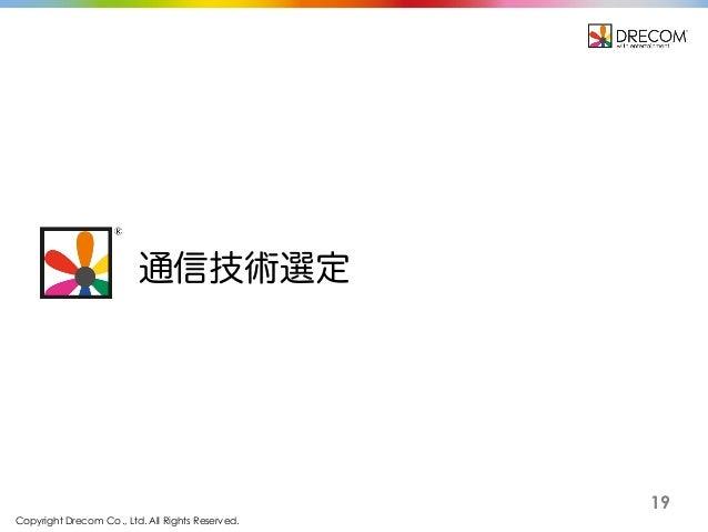 Copyright Drecom Co., Ltd. All Rights Reserved. 19 通信技術選定