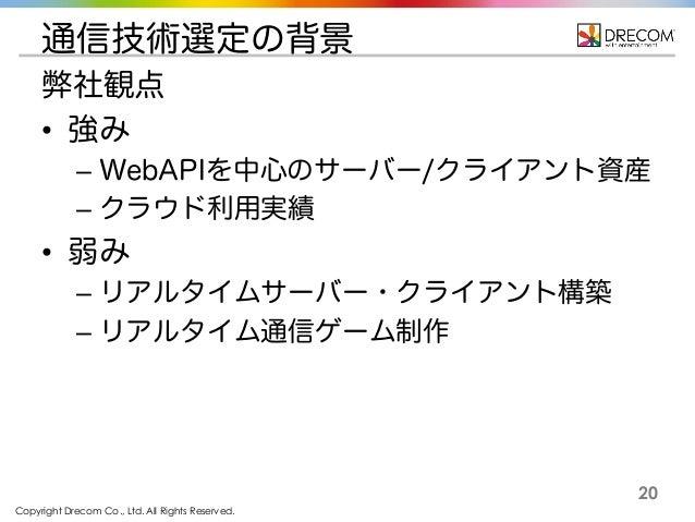 Copyright Drecom Co., Ltd. All Rights Reserved. 20 通信技術選定の背景 弊社観点 • 強み – WebAPIを中心のサーバー/クライアント資産 – クラウド利用実績 • 弱み – リアルタイムサ...