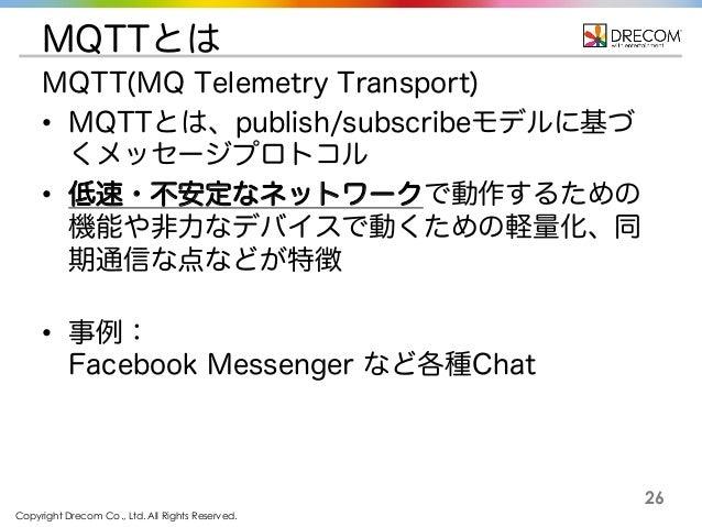 Copyright Drecom Co., Ltd. All Rights Reserved. 26 MQTTとは MQTT(MQ Telemetry Transport) • MQTTとは、publish/subscribeモデルに基づ くメ...