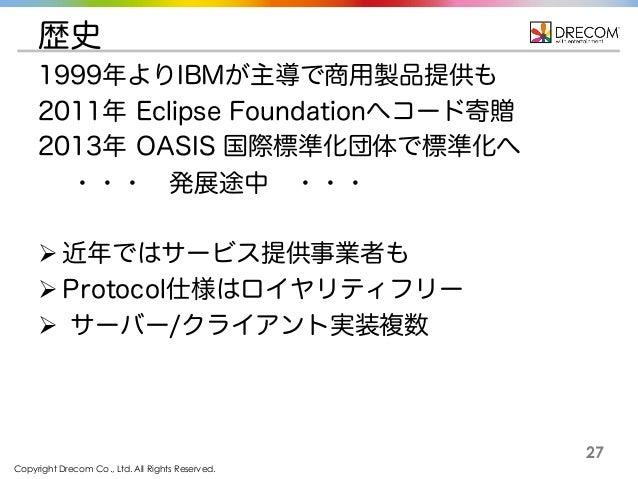 Copyright Drecom Co., Ltd. All Rights Reserved. 27 歴史 1999年よりIBMが主導で商用製品提供も 2011年 Eclipse Foundationへコード寄贈 2013年 OASIS 国際標...