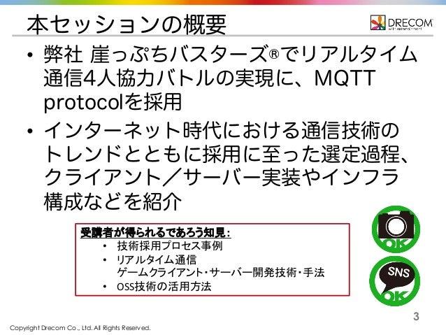 Copyright Drecom Co., Ltd. All Rights Reserved. 3 本セッションの概要 • 弊社 崖っぷちバスターズ®でリアルタイム 通信4人協力バトルの実現に、MQTT protocolを採用 • インターネッ...