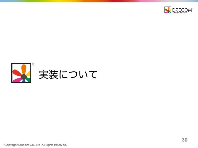 Copyright Drecom Co., Ltd. All Rights Reserved. 30 実装について