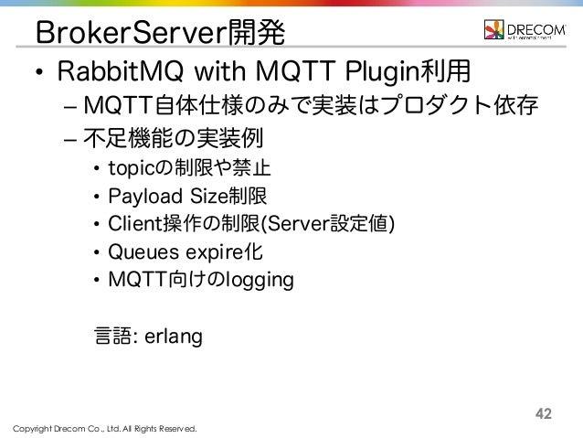 Copyright Drecom Co., Ltd. All Rights Reserved. 42 BrokerServer開発 • RabbitMQ with MQTT Plugin利用 – MQTT自体仕様のみで実装はプロダクト依存 – ...