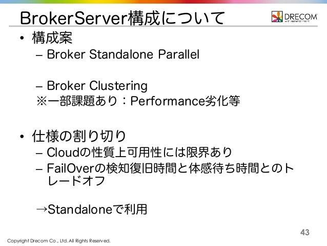 Copyright Drecom Co., Ltd. All Rights Reserved. 43 BrokerServer構成について • 構成案 – Broker Standalone Parallel – Broker Clusteri...