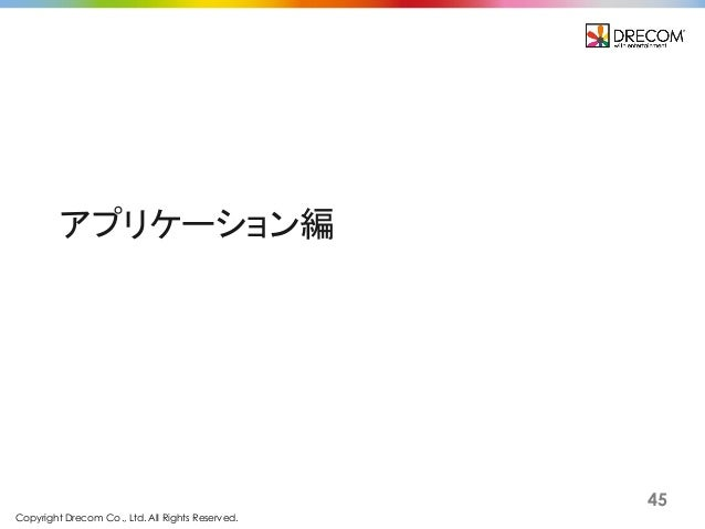 Copyright Drecom Co., Ltd. All Rights Reserved. 45 アプリケーション編