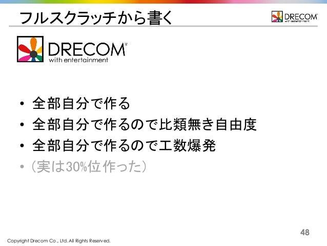 Copyright Drecom Co., Ltd. All Rights Reserved. 48 フルスクラッチから書く • 全部自分で作る • 全部自分で作るので比類無き自由度 • 全部自分で作るので工数爆発 • (実は30%位作った)