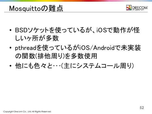 Copyright Drecom Co., Ltd. All Rights Reserved. 52 Mosquittoの難点 • BSDソケットを使っているが、iOSで動作が怪 しいヶ所が多数 • pthreadを使っているがiOS/Andr...