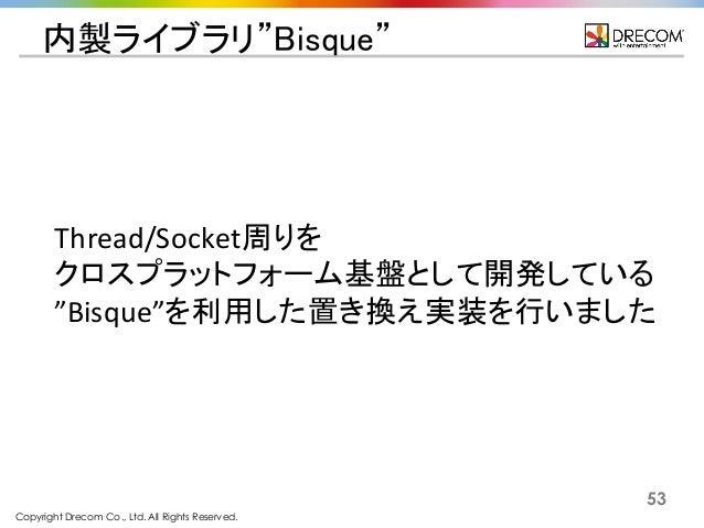 """Copyright Drecom Co., Ltd. All Rights Reserved. 53 内製ライブラリ""""Bisque"""" Thread/Socket周りを クロスプラットフォーム基盤として開発している """"Bisque""""を利用した置き..."""