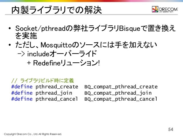 Copyright Drecom Co., Ltd. All Rights Reserved. 54 内製ライブラリでの解決 • Socket/pthreadの弊社ライブラリBisqueで置き換え を実施 • ただし、Mosquittoのソース...