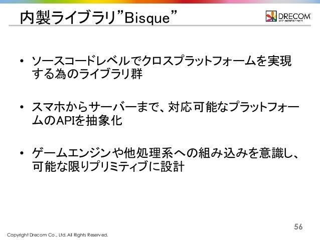 """Copyright Drecom Co., Ltd. All Rights Reserved. 56 内製ライブラリ""""Bisque"""" • ソースコードレベルでクロスプラットフォームを実現 する為のライブラリ群 • スマホからサーバーまで、対応可..."""