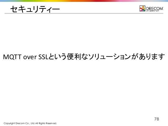 Copyright Drecom Co., Ltd. All Rights Reserved. 78 セキュリティー MQTT  over  SSLという便利なソリューションがあります
