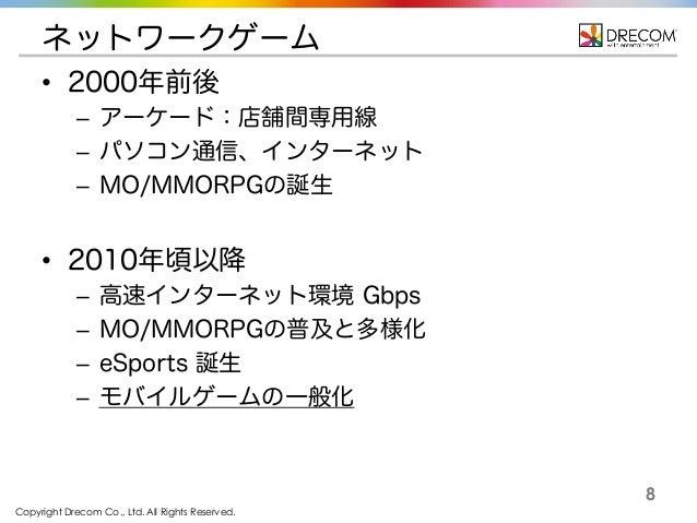 Copyright Drecom Co., Ltd. All Rights Reserved. 8 ネットワークゲーム • 2000年前後 – アーケード:店舗間専用線 – パソコン通信、インターネット – MO/MMORPGの誕生 • 201...