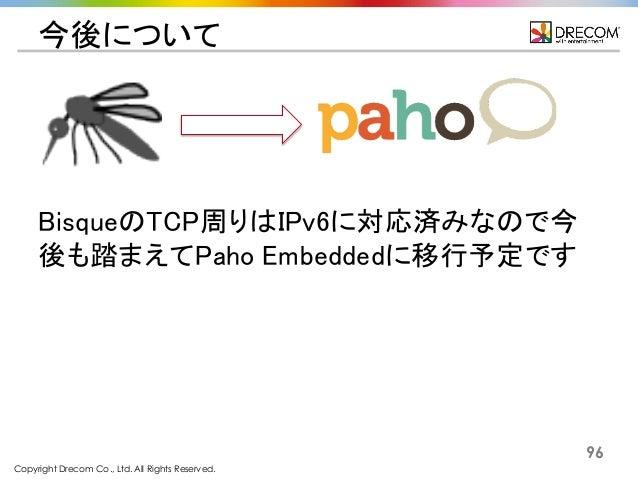 Copyright Drecom Co., Ltd. All Rights Reserved. 96 今後について BisqueのTCP周りはIPv6に対応済みなので今 後も踏まえてPaho Embeddedに移行予定です