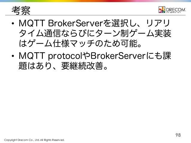 Copyright Drecom Co., Ltd. All Rights Reserved. 98 考察 • MQTT BrokerServerを選択し、リアリ タイム通信ならびにターン制ゲーム実装 はゲーム仕様マッチのため可能。 • MQT...