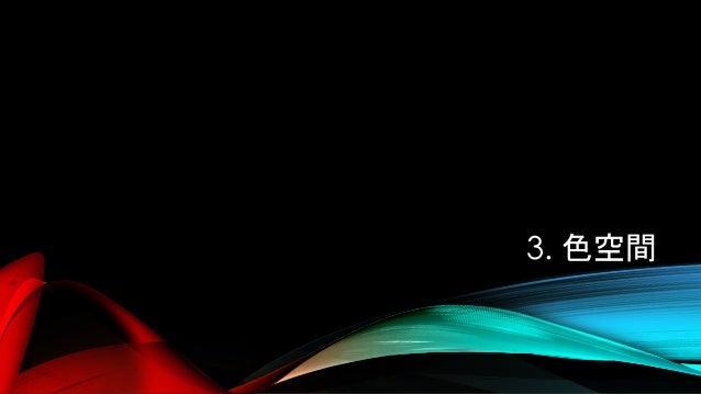 色空間(COLOR SPACE) • 「色空間」 : 色を表記する座標系 • 種類がたくさんある。 • CIE 1931 XYZ, sRGB, AdobeRGB, etc…
