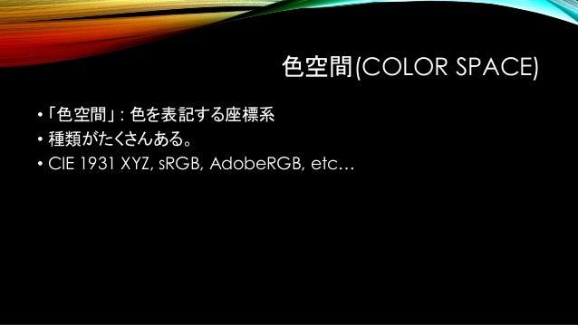 色域(COLOR GAMUT) • 「色域」 : ある色空間が表現できる色の範囲 • 光は負にならないので、 原色より鮮やかな色を出すことはできない。 • 色域は、色空間の原色で決まる。