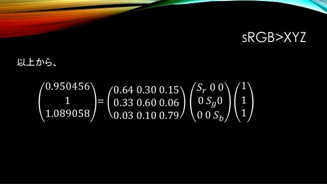 𝑆𝑟 𝑆 𝑔 𝑆 𝑏 = 0.644361 1.19195 1.20321 よって sRGB>XYZ