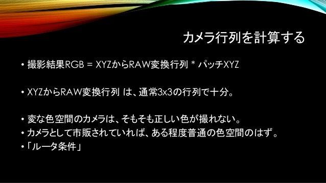 カメラ行列を計算する(2) • 光源のスペクトルから、本来のカラーチャートのXYZが求まる。 • それを元に、ガウスザイデルで XYZからRAW変換行列 を求める。 • 逆行列、RAWからXYZ変換行列 も容易に求まる。 • この行列こそが、求...