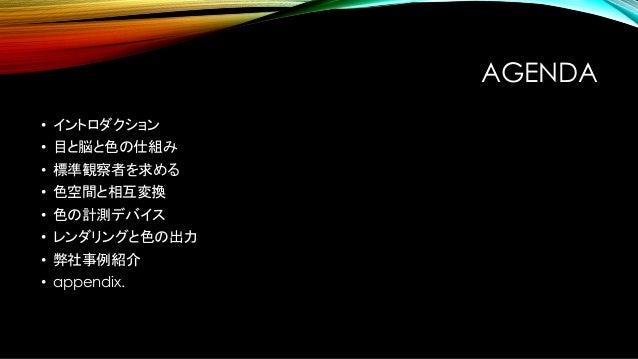 AGENDA • イントロダクション • 目と脳と色の仕組み • 標準観察者を求める • 色空間と相互変換 • 色の計測デバイス • レンダリングと色の出力 • 弊社事例紹介 • appendix.