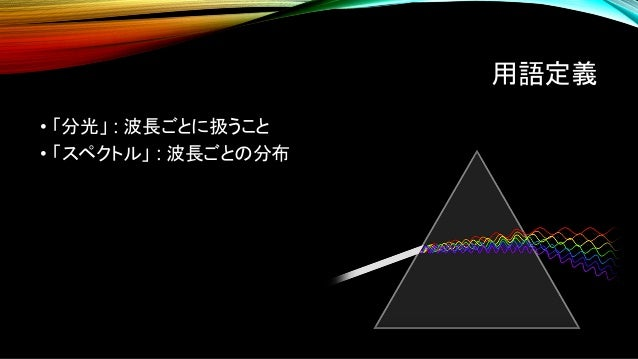 用語定義 • 「分光」 : 波長ごとに扱うこと • 「スペクトル」 : 波長ごとの分布